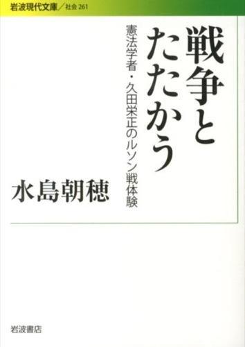 戦争とたたかう : 憲法学者・久田栄正のルソン戦体験 <岩波現代文庫  社会 261>
