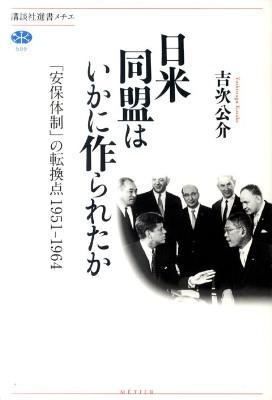 日米同盟はいかに作られたか : 「安保体制」の転換点 : 1951-1964 <講談社選書メチエ 509>