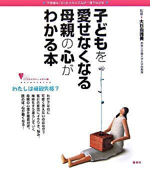 子どもを愛せなくなる母親の心がわかる本 : 不思議な「心」のメカニズムが一目でわかる <こころライブラリー  Kokoro library イラスト版>