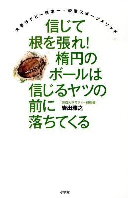 信じて根を張れ!楕円のボールは信じるヤツの前に落ちてくる : 大学ラグビー日本一・帝京スポーツメソッド