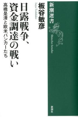 日露戦争、資金調達の戦い : 高橋是清と欧米バンカーたち <新潮選書  Shincho Sensho>