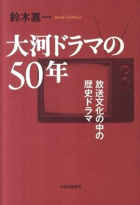 大河ドラマの50年 : 放送文化の中の歴史ドラマ 初版