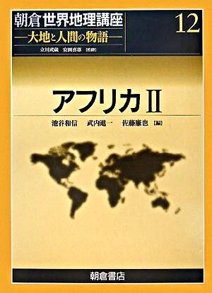 アフリカ 2 <朝倉世界地理講座 : 大地と人間の物語 / 立川武蔵  安田喜憲 監修 12>