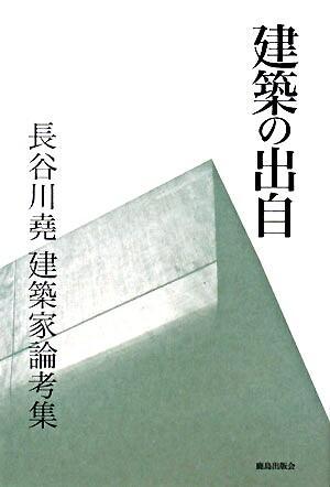 建築の出自 : 長谷川尭建築家論考集