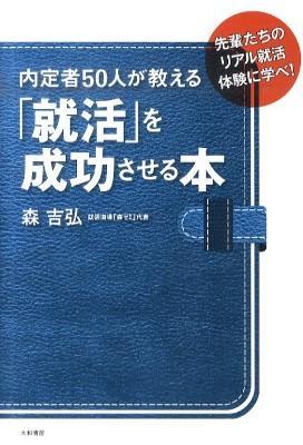 内定者50人が教える「就活」を成功させる本 : 先輩たちのリアル就活体験に学べ!