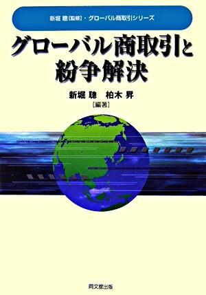 グローバル商取引と紛争解決 <グローバル商取引シリーズ / 新堀聰 監修>