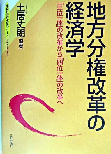 地方分権改革の経済学 : 「三位一体」の改革から「四位一体」の改革へ <東京財団政策研究シリーズ  Policy studies series>