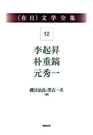 李起昇・朴重鎬・元秀一 <〈在日〉文学全集 / 磯貝治良  黒古一夫 編 第12巻>