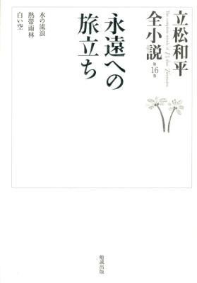 立松和平全小説 = The complete novels of Wahei Tatematsu 第16巻 (永遠への旅立ち)