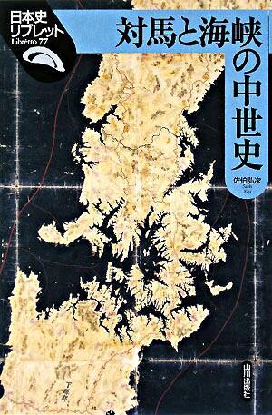 対馬と海峡の中世史 <日本史リブレット 77>