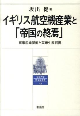 イギリス航空機産業と「帝国の終焉」 : 軍事産業基盤と英米生産提携 <京都大学経済学叢書 12>