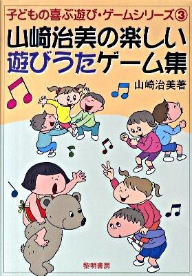 山崎治美の楽しい遊びうたゲーム集 <子どもの喜ぶ遊び・ゲームシリーズ 3>