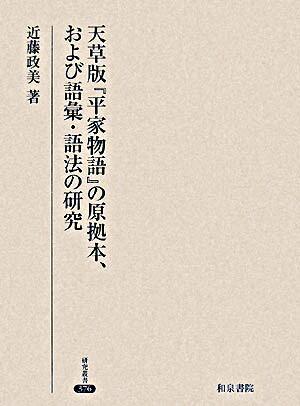 天草版『平家物語』の原拠本、および語彙・語法の研究 <研究叢書  平家物語 376>
