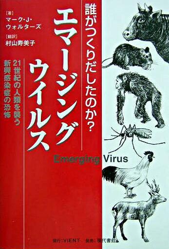 エマージングウイルス : 誰がつくりだしたのか? : 21世紀の人類を襲う新興感染症の恐怖