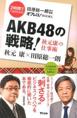 AKB48の戦略! : 秋元康の仕事術 <オフレコ!BOOKS / 田原総一朗 責任編集  2時間でいまがわかる!>
