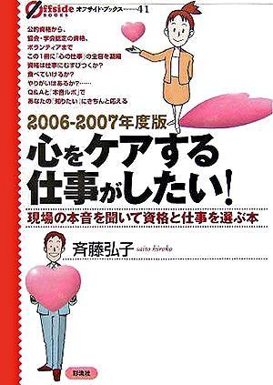 心をケアする仕事がしたい! : 現場の本音を聞いて資格と仕事を選ぶ本 2006-2007年度版 <オフサイド・ブックス 41>