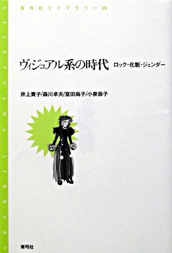 ヴィジュアル系の時代 : ロック・化粧・ジェンダー <青弓社ライブラリー 29>