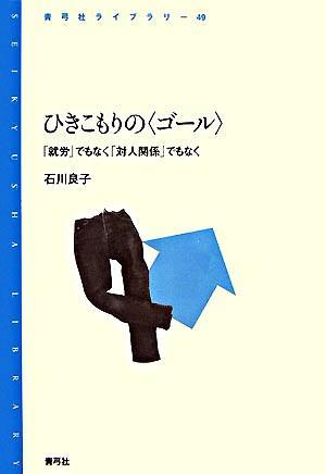 ひきこもりの〈ゴール〉 : 「就労」でもなく「対人関係」でもなく <青弓社ライブラリー 49>
