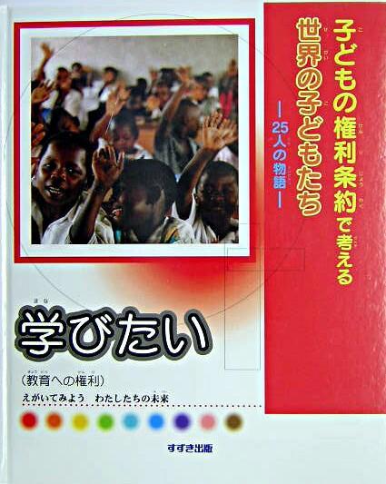 学びたい : 教育への権利 <子どもの権利条約で考える世界の子どもたち : 25人の物語>