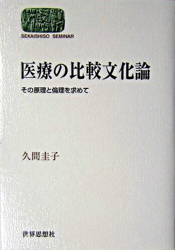医療の比較文化論 : その原理と倫理を求めて <Sekaishiso seminar>