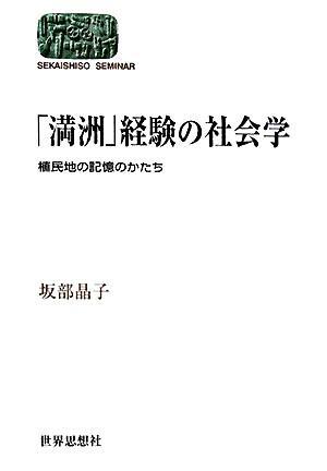 「満洲」経験の社会学 : 植民地の記憶のかたち <Sekaishiso seminar>
