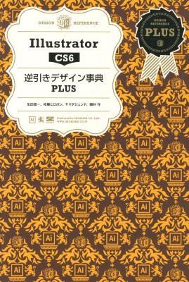 Illustrator CS6逆引きデザイン事典PLUS = Illustrator CS6 DESIGN REFERENCE PLUS <DESIGN REFERENCE PLUS>