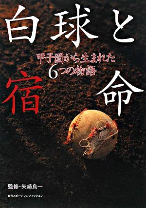 白球と宿命 : 甲子園から生まれた6つの物語 <日刊スポーツ・ノンフィクション>
