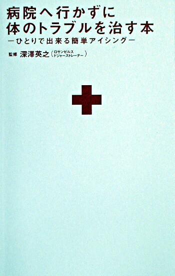 病院へ行かずに体のトラブルを治す本 : ひとりで出来る簡単アイシング