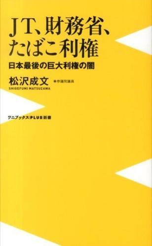 JT、財務省、たばこ利権 : 日本最後の巨大利権の闇 <ワニブックス  PLUS  新書 104>