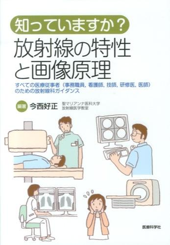 知っていますか?放射線の特性と画像原理 : すべての医療従事者〈事務職員,看護師,技師,研修医,医師〉のための放射線科ガイダンス