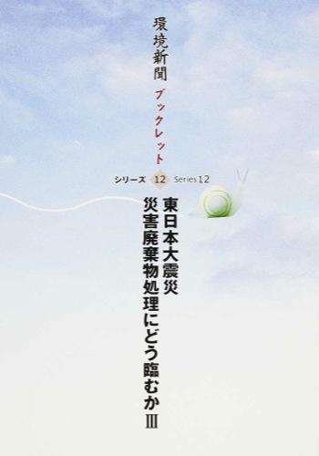東日本大震災災害廃棄物処理にどう臨むか 3 <環境新聞ブックレットシリーズ 12>