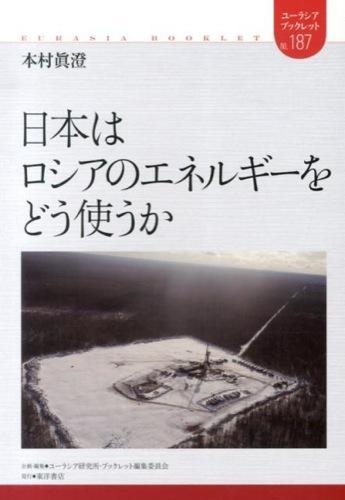 日本はロシアのエネルギーをどう使うか <ユーラシア・ブックレット / ユーラシア研究所・ブックレット編集委員会 企画・編集 no.187>