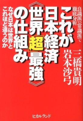 これが日本経済《世界「超」最強》の仕組み : 良識派VS常識派で徹底分析 : なぜ日本は世界とこれほど違うのか