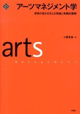 アーツマネジメント学 = arts management : 芸術の営みを支える理論と実践的展開 <文化とまちづくり叢書>