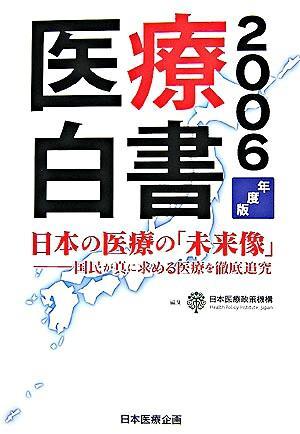 日本の医療の「未来像」 : 医療白書 : 国民が真に求める医療を徹底追究 2006年度版