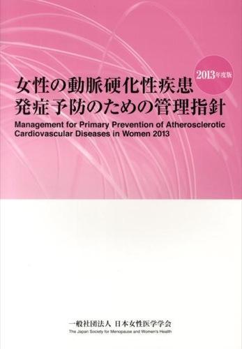 女性の動脈硬化性疾患発症予防のための管理指針 = Management for Primary Prevention of Atherosclerotic Cardiovascular Diseases in Women 2013年度版