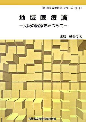 地域医療論 : 大阪の医療をみつめて <「堺・南大阪地域学」シリーズ 別刊 1>