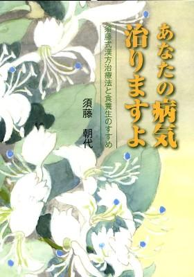 あなたの病気治りますよ : 須藤式漢方治療法と食養生のすすめ
