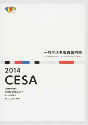 CESA一般生活者調査報告書 : 日本・韓国ゲームユーザー&非ユーザー調査 2014